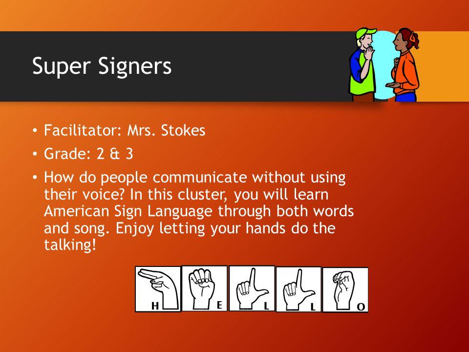 Super Signers Facilitator: Mrs. Stokes Grade: 2 & 3