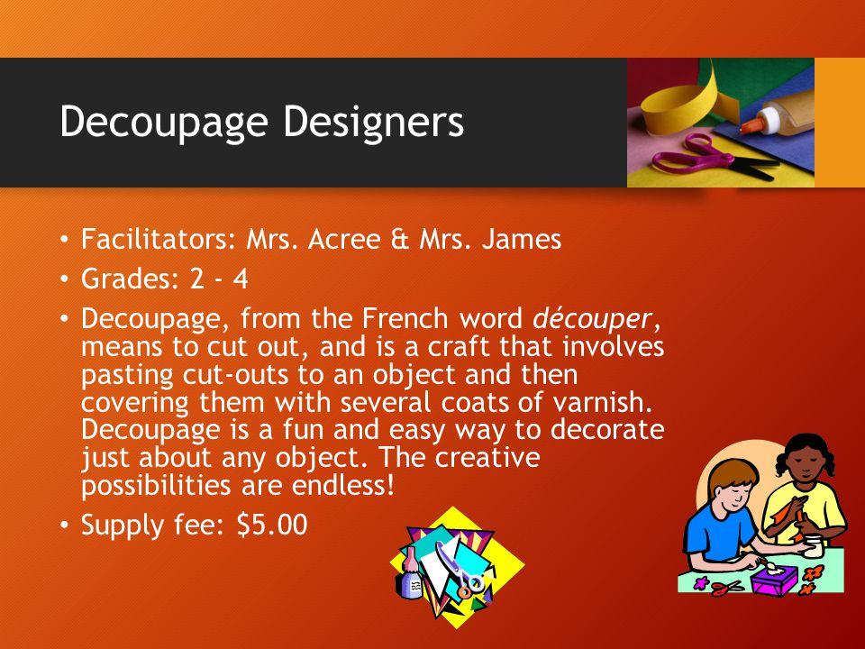 Decoupage Designers Facilitators: Mrs. Acree & Mrs. James