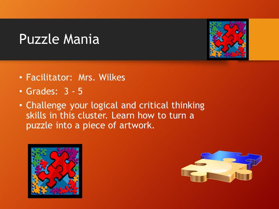 Puzzle Mania Facilitator: Mrs. Wilkes Grades: 3 - 5