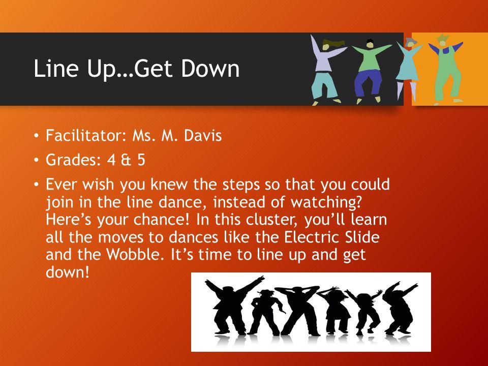 Line Up…Get Down Facilitator: Ms. M. Davis Grades: 4 & 5