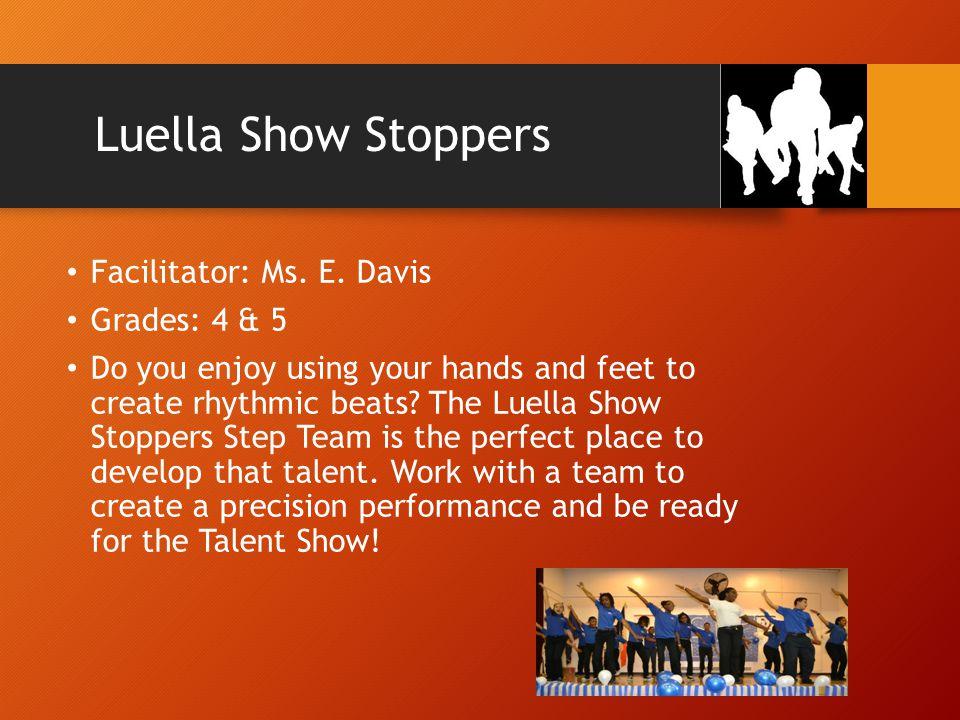 Luella Show Stoppers Facilitator: Ms. E. Davis Grades: 4 & 5