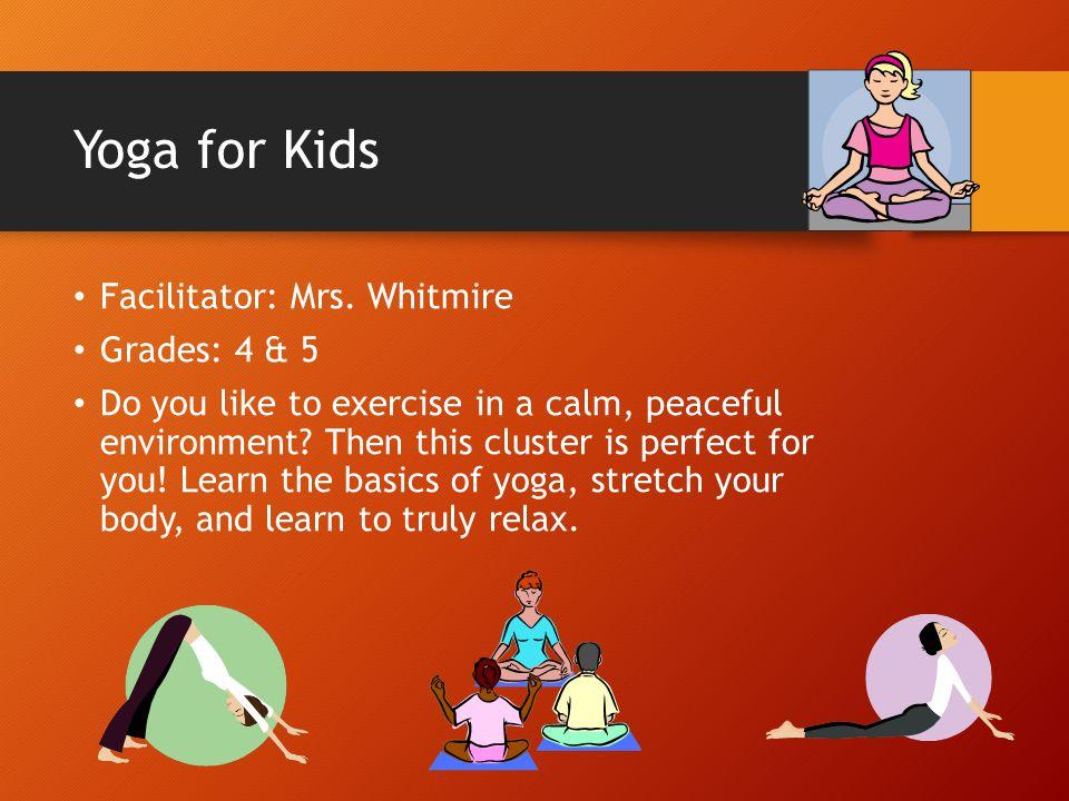 Yoga for Kids Facilitator: Mrs. Whitmire Grades: 4 & 5