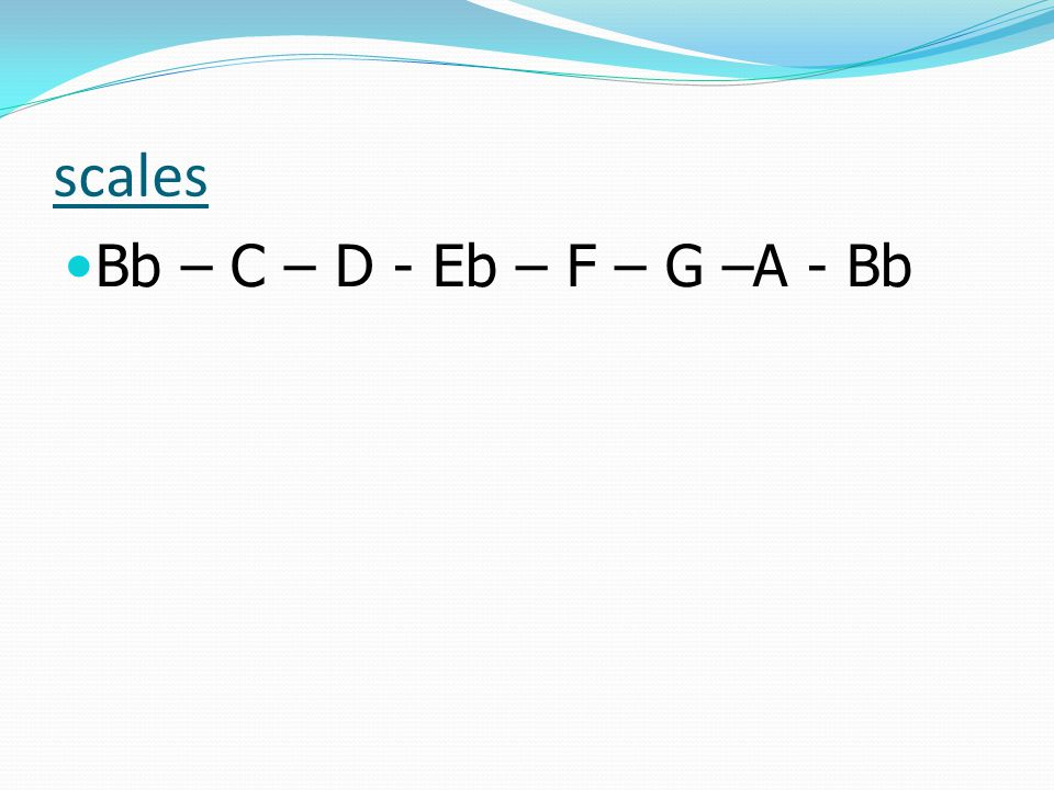 scales Bb – C – D - Eb – F – G –A - Bb