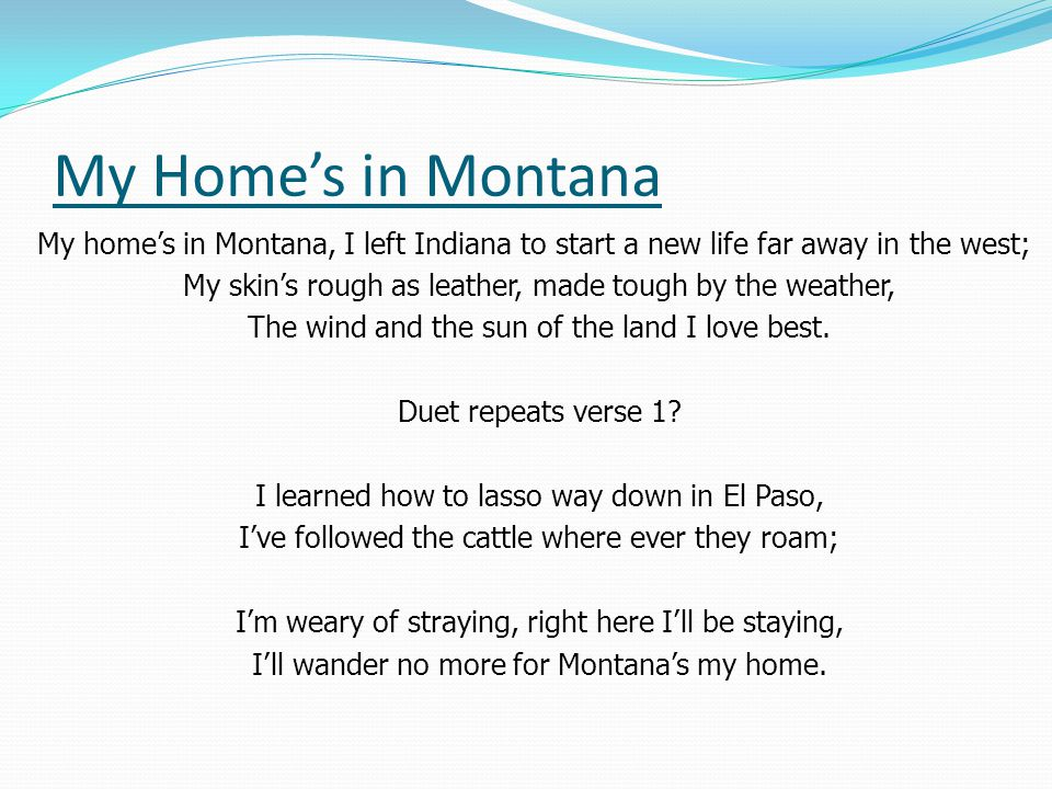 My Home's in Montana My home's in Montana, I left Indiana to start a new life far away in the west;