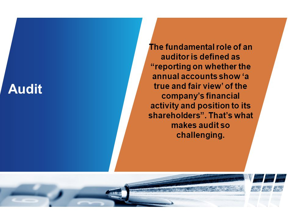 The fundamental role of an auditor is defined as reporting on whether the annual accounts show 'a true and fair view' of the company's financial activity and position to its shareholders . That's what makes audit so challenging.