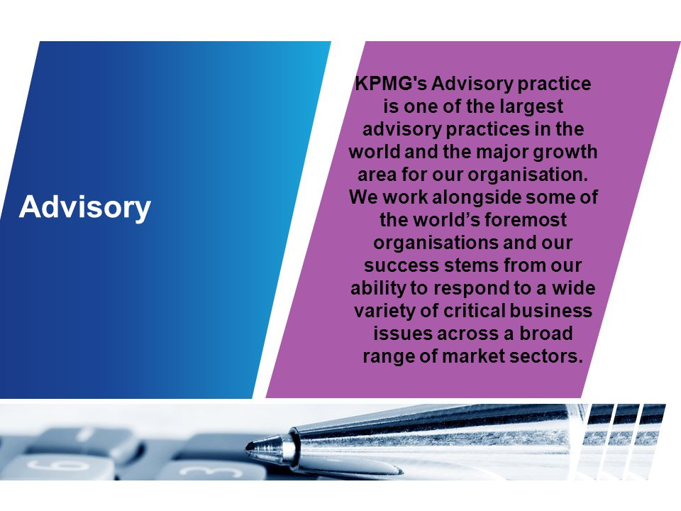 KPMG s Advisory practice is one of the largest advisory practices in the world and the major growth area for our organisation. We work alongside some of the world's foremost organisations and our success stems from our ability to respond to a wide variety of critical business issues across a broad range of market sectors.