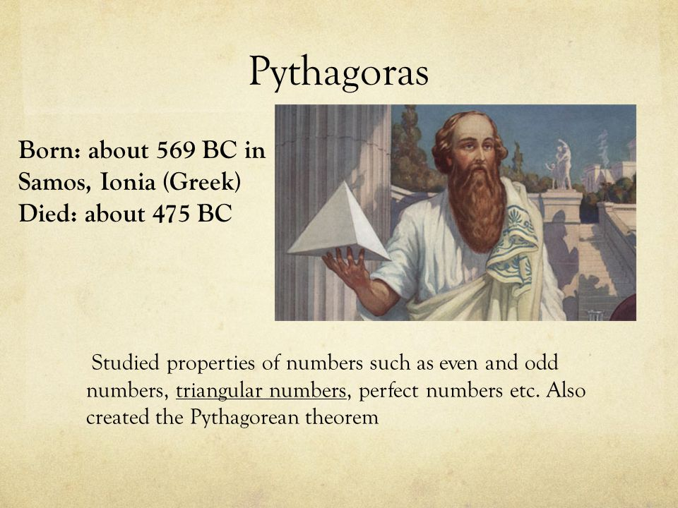 Pythagoras Born: about 569 BC in Samos, Ionia (Greek) Died: about 475 BC.