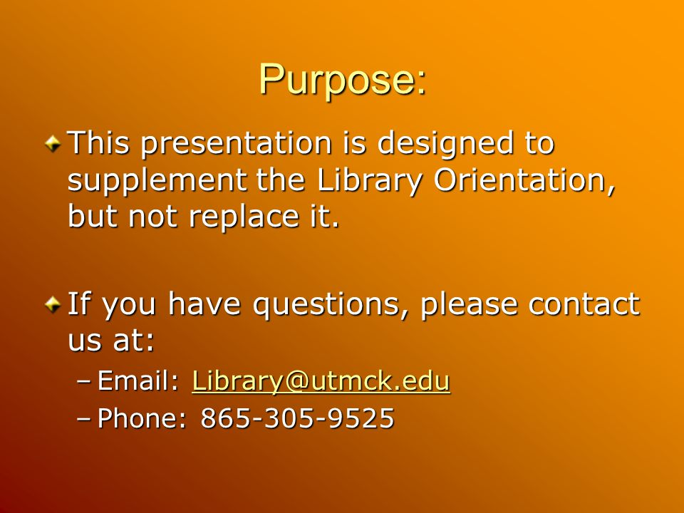 Purpose: This presentation is designed to supplement the Library Orientation, but not replace it. If you have questions, please contact us at: