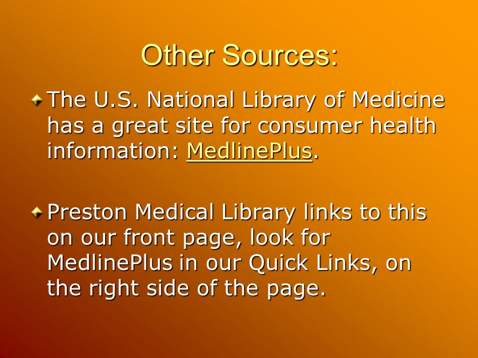 Other Sources: The U.S. National Library of Medicine has a great site for consumer health information: MedlinePlus.