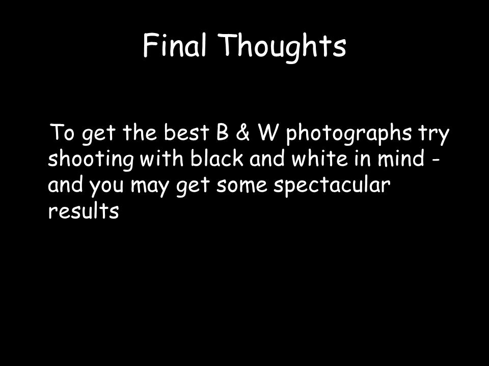 Final Thoughts To get the best B & W photographs try shooting with black and white in mind -and you may get some spectacular results.