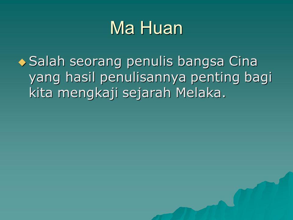 Ma Huan Salah seorang penulis bangsa Cina yang hasil penulisannya penting bagi kita mengkaji sejarah Melaka.