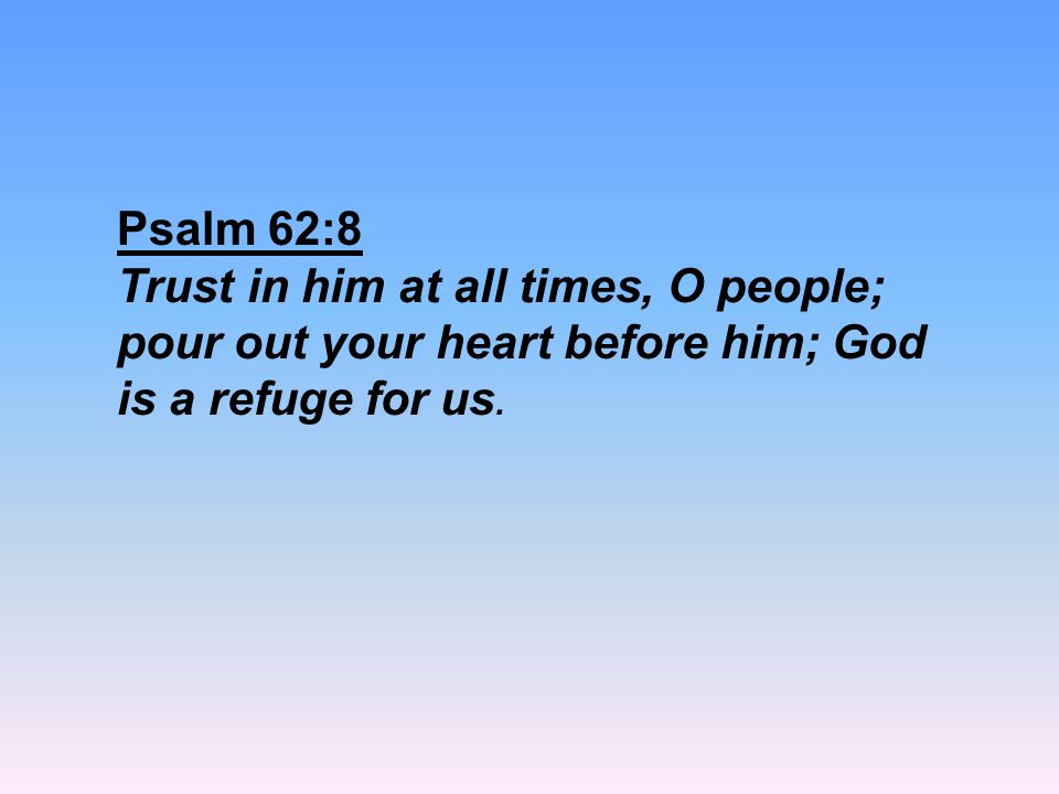 Psalm 62:8 Trust in him at all times, O people; pour out your heart before him; God is a refuge for us.