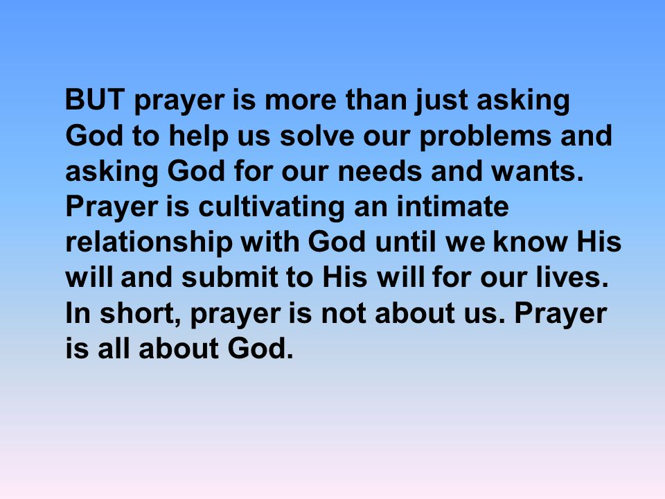 BUT prayer is more than just asking God to help us solve our problems and asking God for our needs and wants.