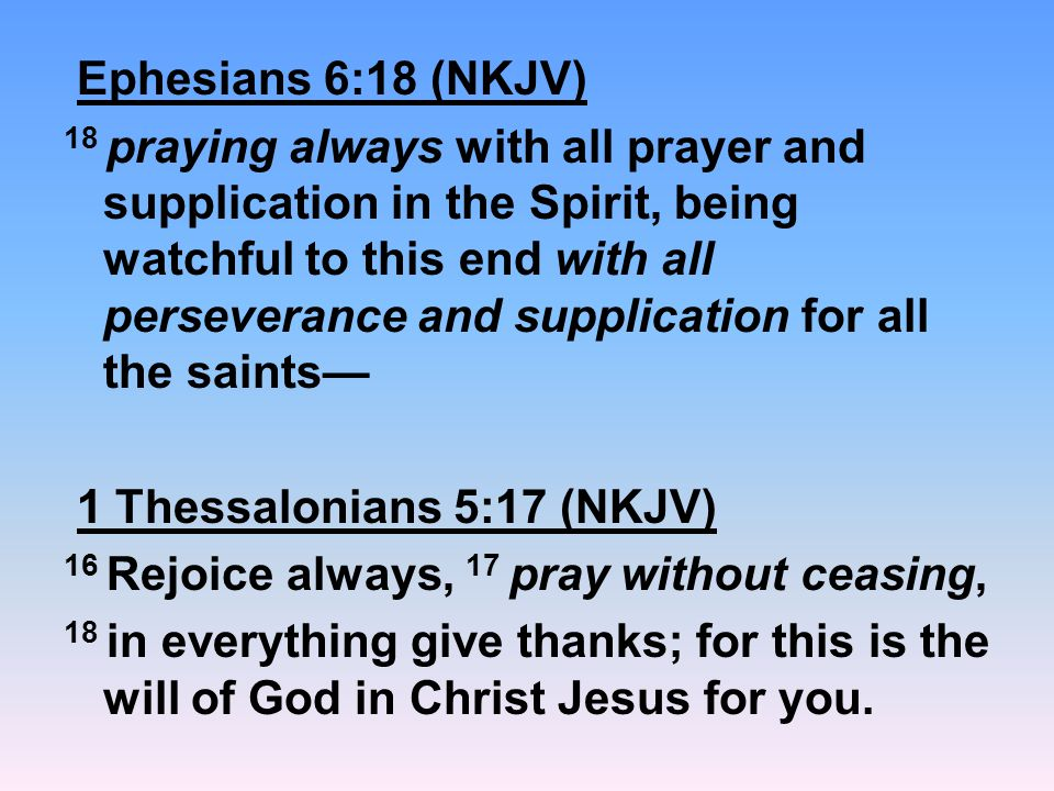 Ephesians 6:18 (NKJV) 18 praying always with all prayer and supplication in the Spirit, being watchful to this end with all perseverance and supplication for all the saints— 1 Thessalonians 5:17 (NKJV) 16 Rejoice always, 17 pray without ceasing, 18 in everything give thanks; for this is the will of God in Christ Jesus for you.