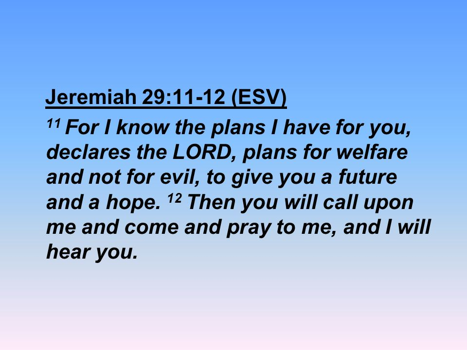 Jeremiah 29:11-12 (ESV) 11 For I know the plans I have for you, declares the LORD, plans for welfare and not for evil, to give you a future and a hope.