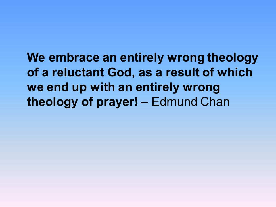 We embrace an entirely wrong theology of a reluctant God, as a result of which we end up with an entirely wrong theology of prayer.
