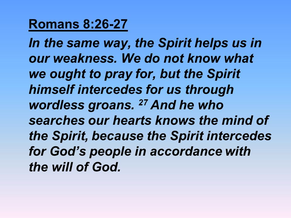 Romans 8:26-27 In the same way, the Spirit helps us in our weakness