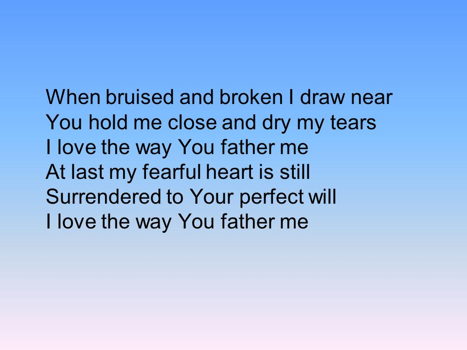 When bruised and broken I draw near You hold me close and dry my tears I love the way You father me At last my fearful heart is still Surrendered to Your perfect will I love the way You father me