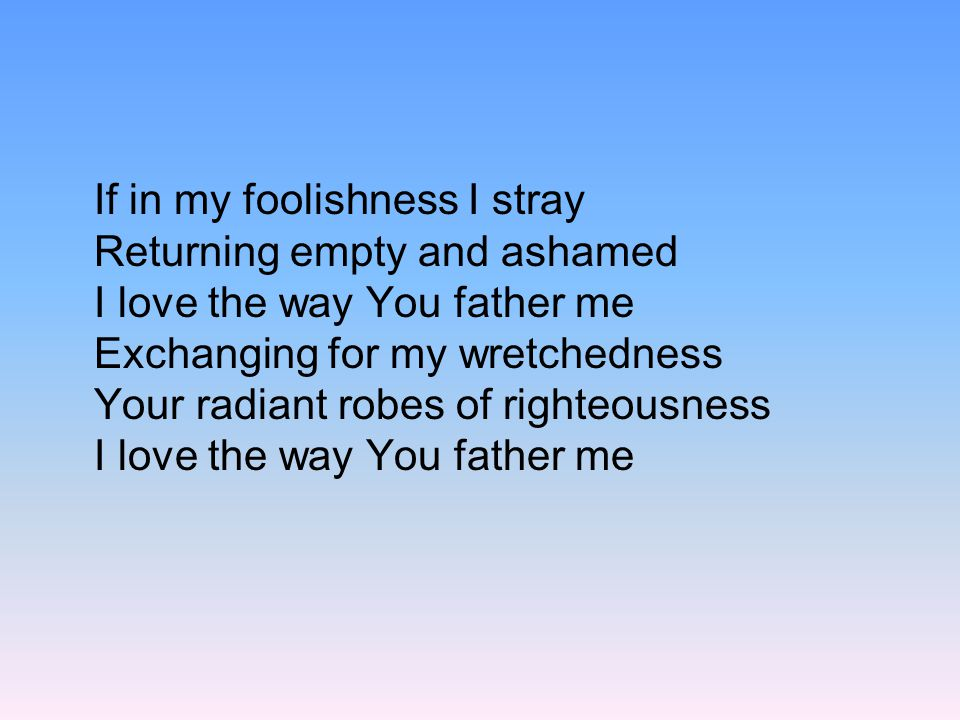 If in my foolishness I stray Returning empty and ashamed I love the way You father me Exchanging for my wretchedness Your radiant robes of righteousness I love the way You father me
