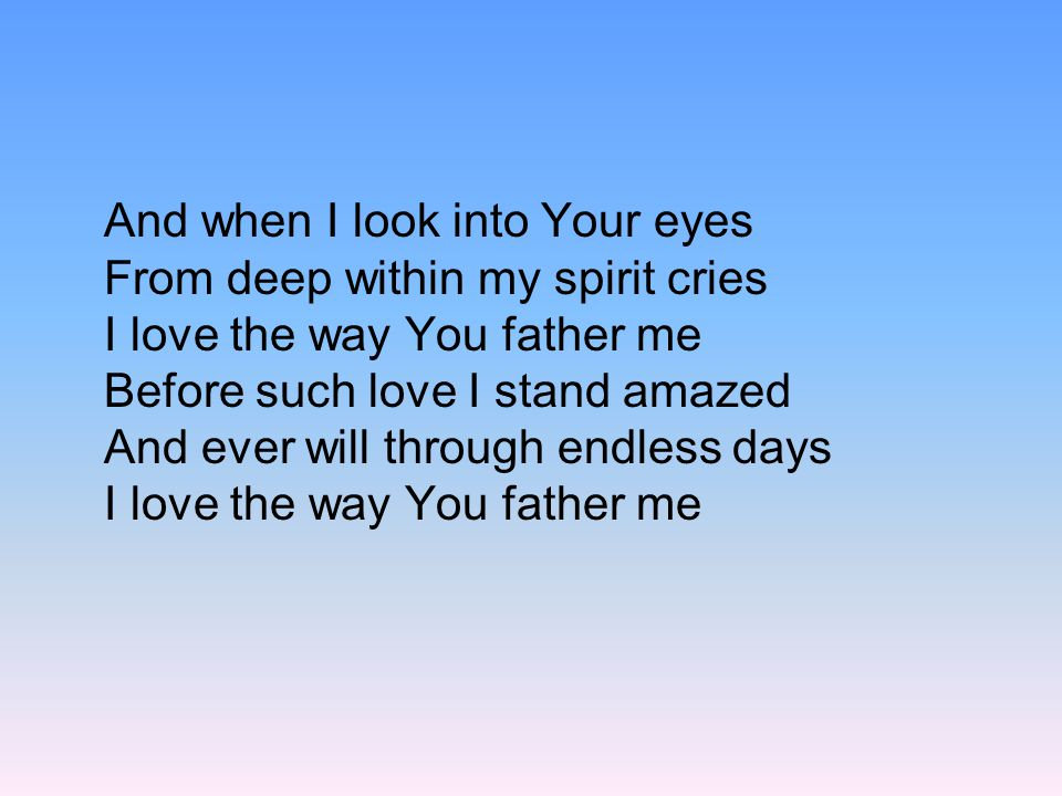 And when I look into Your eyes From deep within my spirit cries I love the way You father me Before such love I stand amazed And ever will through endless days I love the way You father me