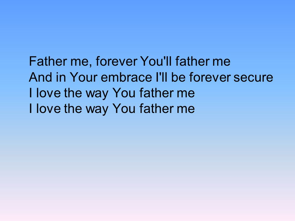 Father me, forever You ll father me And in Your embrace I ll be forever secure I love the way You father me I love the way You father me