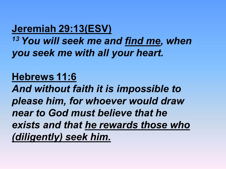 Jeremiah 29:13(ESV) 13 You will seek me and find me, when you seek me with all your heart.