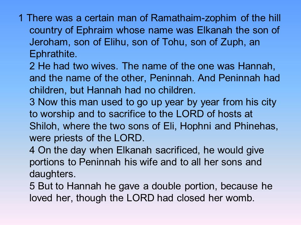 1 There was a certain man of Ramathaim-zophim of the hill country of Ephraim whose name was Elkanah the son of Jeroham, son of Elihu, son of Tohu, son of Zuph, an Ephrathite.