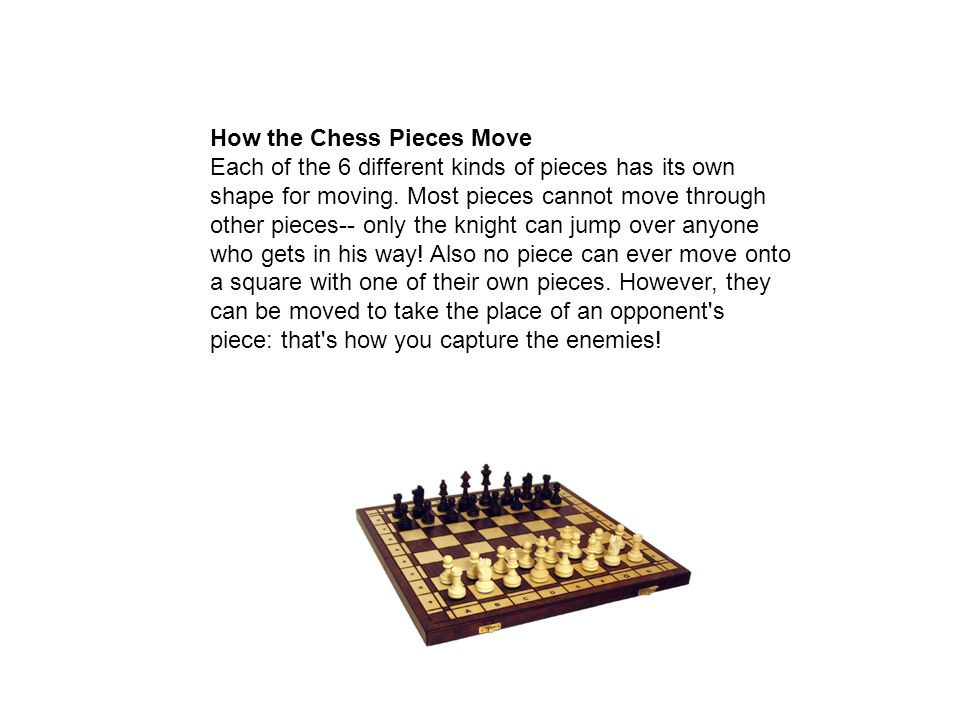 How the Chess Pieces Move Each of the 6 different kinds of pieces has its own shape for moving.