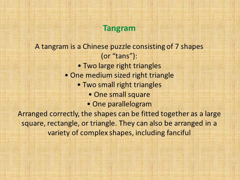 Tangram A tangram is a Chinese puzzle consisting of 7 shapes (or tans ): • Two large right triangles • One medium sized right triangle • Two small right triangles • One small square • One parallelogram Arranged correctly, the shapes can be fitted together as a large square, rectangle, or triangle.