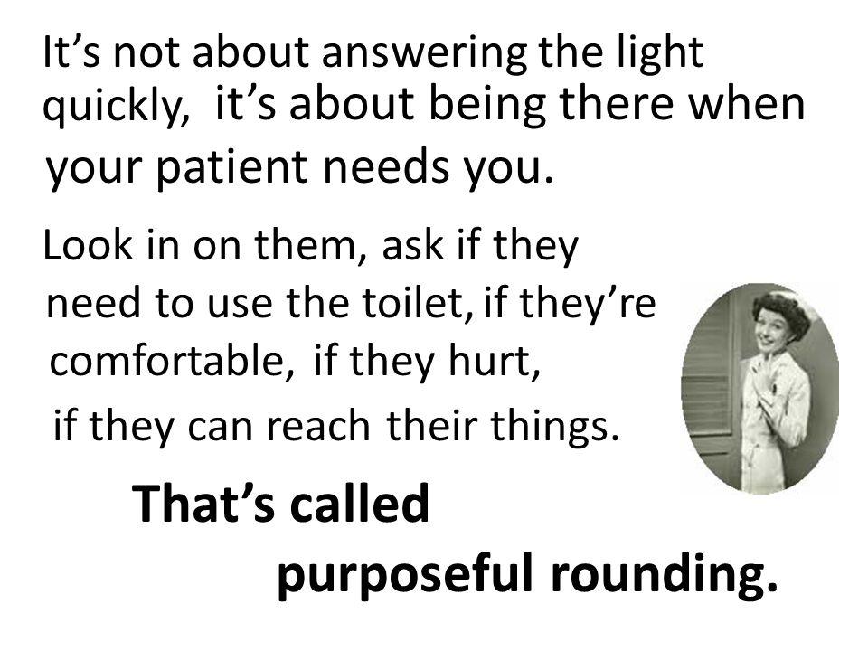That's called purposeful rounding.