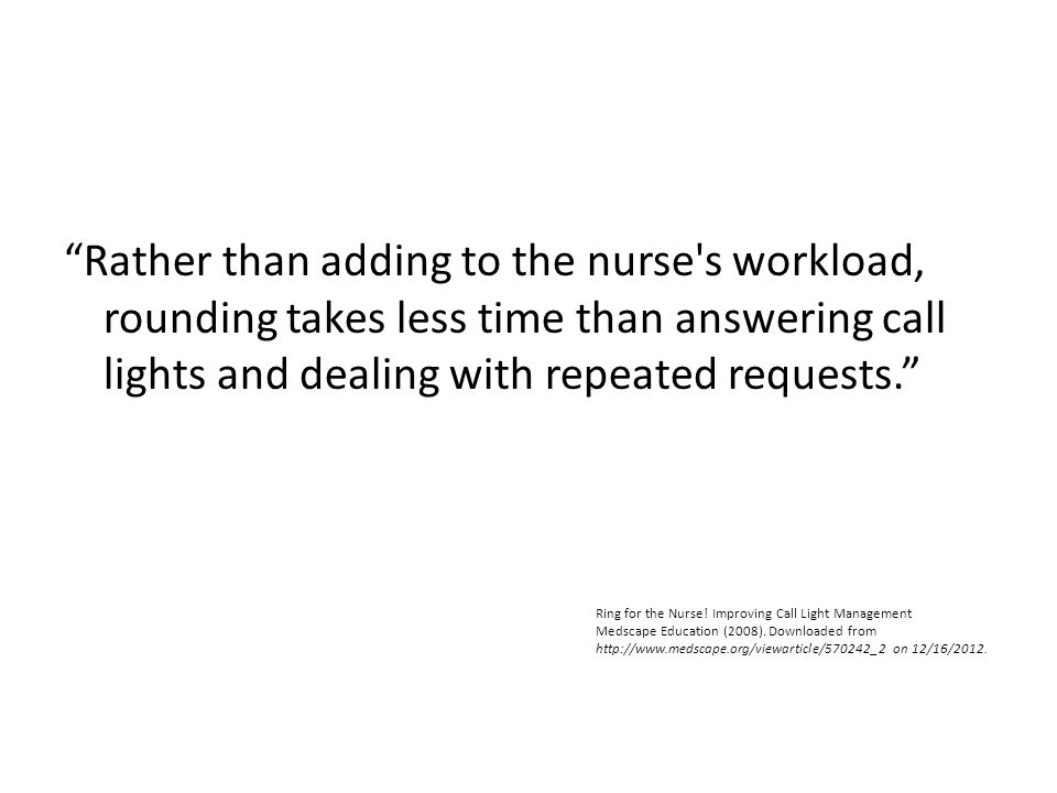 Rather than adding to the nurse s workload, rounding takes less time than answering call lights and dealing with repeated requests.