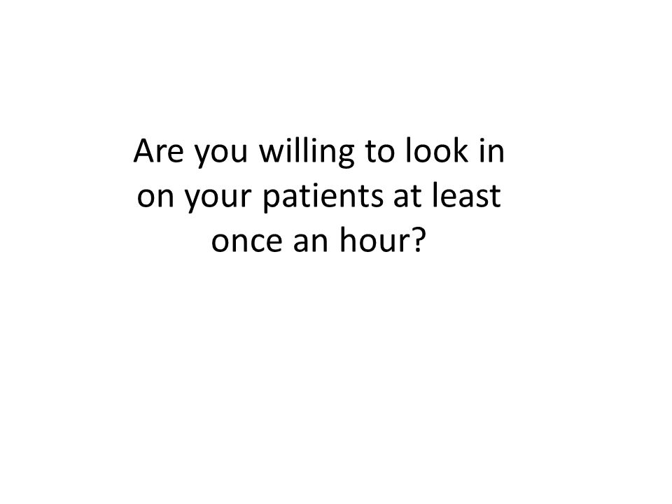 Are you willing to look in on your patients at least once an hour