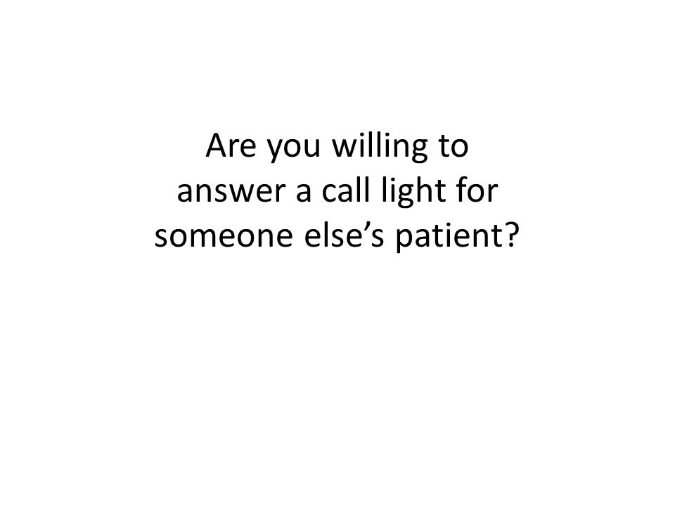 Are you willing to answer a call light for someone else's patient