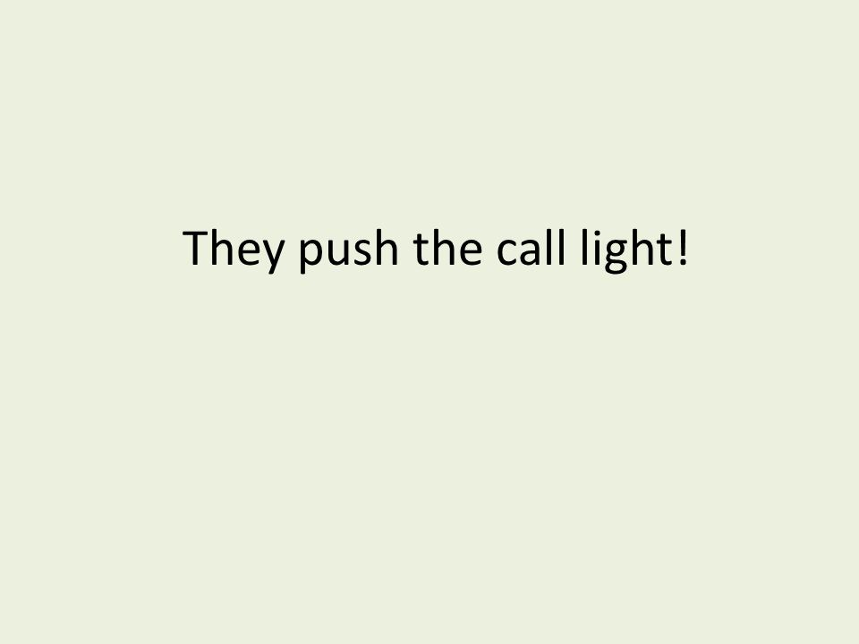 They push the call light!