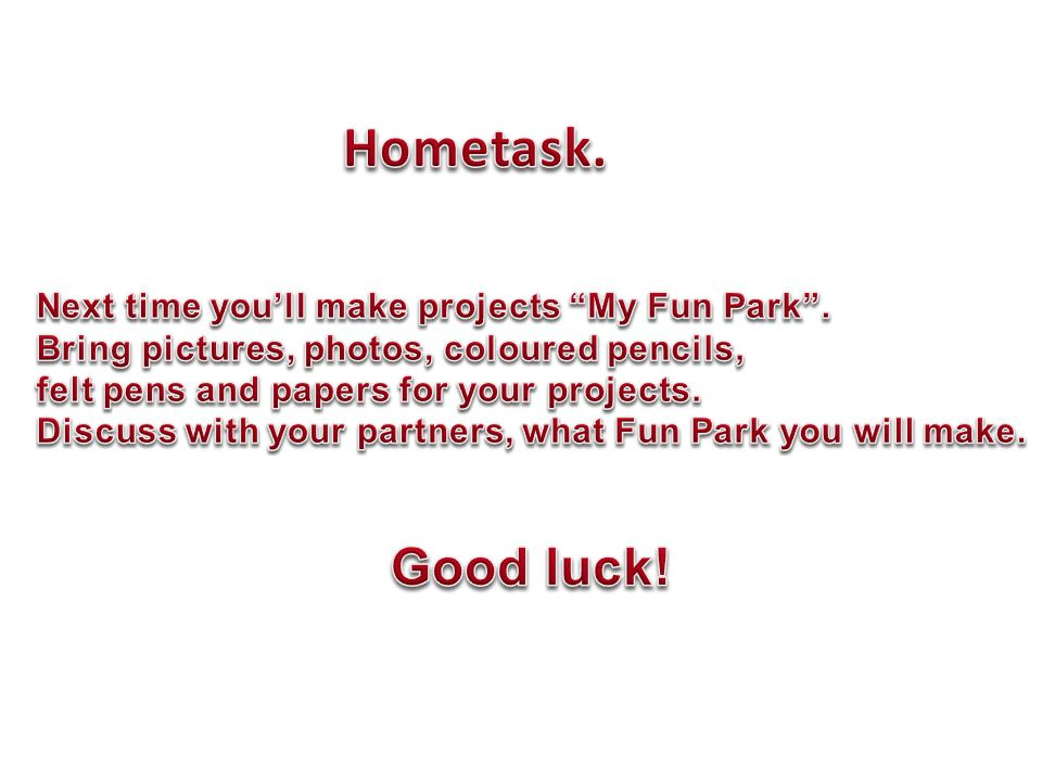 Hometask. Good luck! Next time you'll make projects My Fun Park .