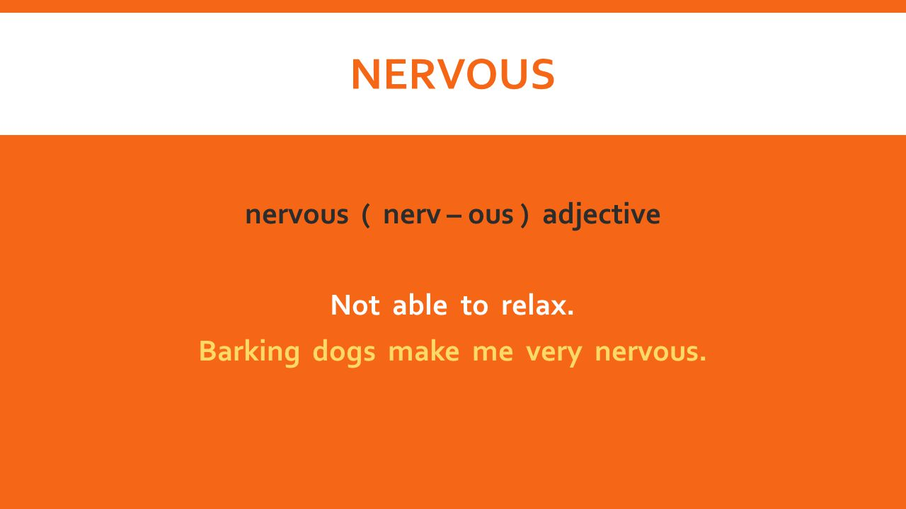 nervous nervous ( nerv – ous ) adjective Not able to relax. Barking dogs make me very nervous.