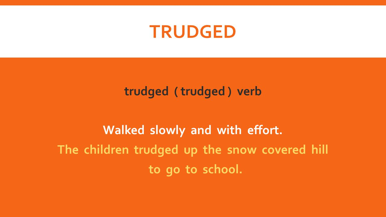 trudged trudged ( trudged ) verb Walked slowly and with effort.