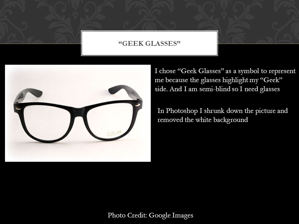 Geek Glasses I chose Geek Glasses as a symbol to represent. me because the glasses highlight my Geek