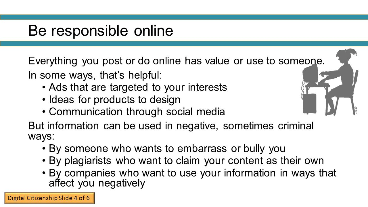 Be responsible online Everything you post or do online has value or use to someone. In some ways, that's helpful: