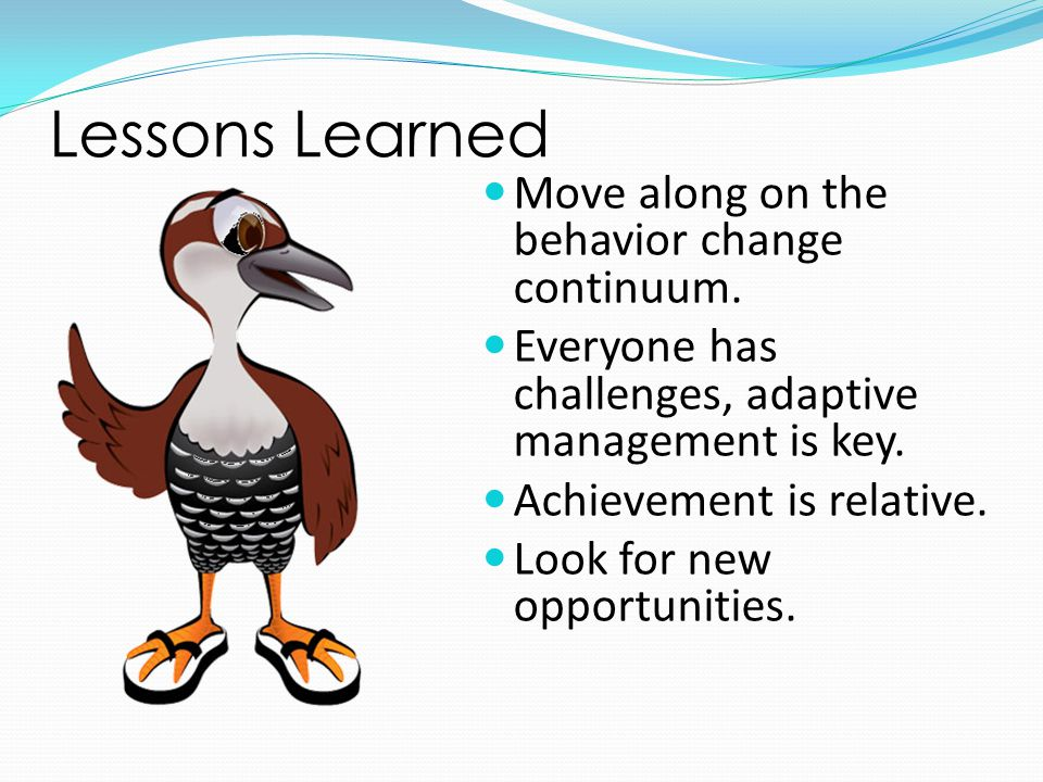 Lessons Learned Move along on the behavior change continuum.