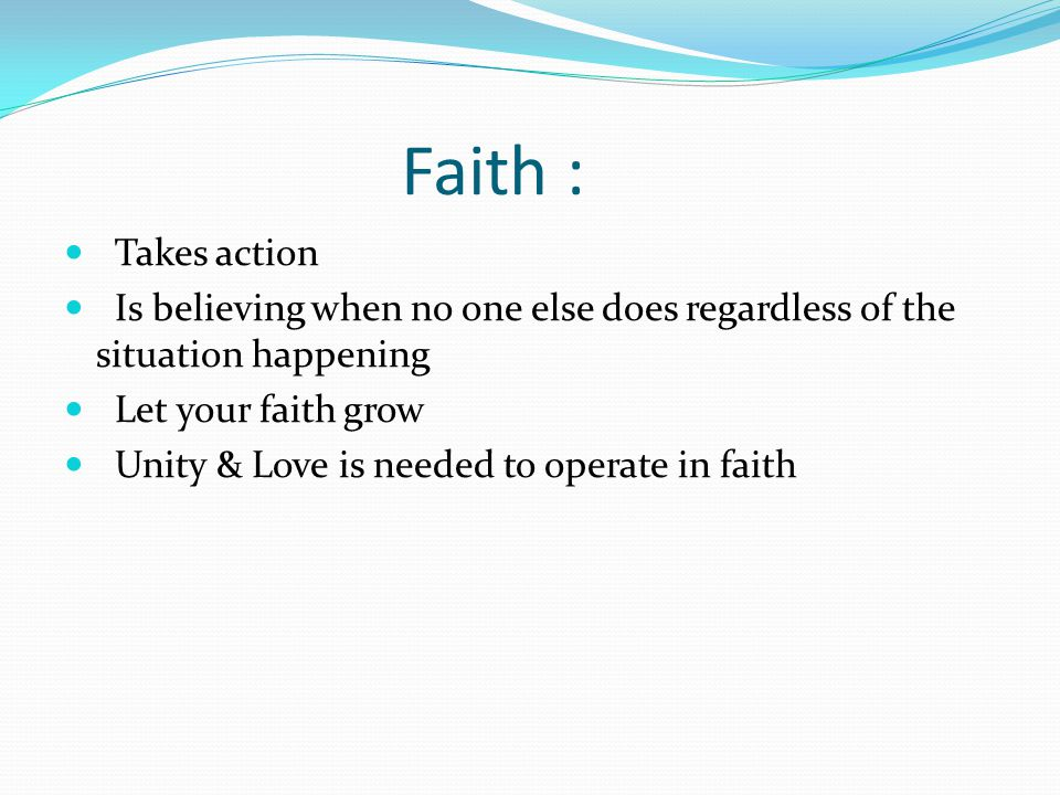 Faith : Takes action. Is believing when no one else does regardless of the situation happening. Let your faith grow.
