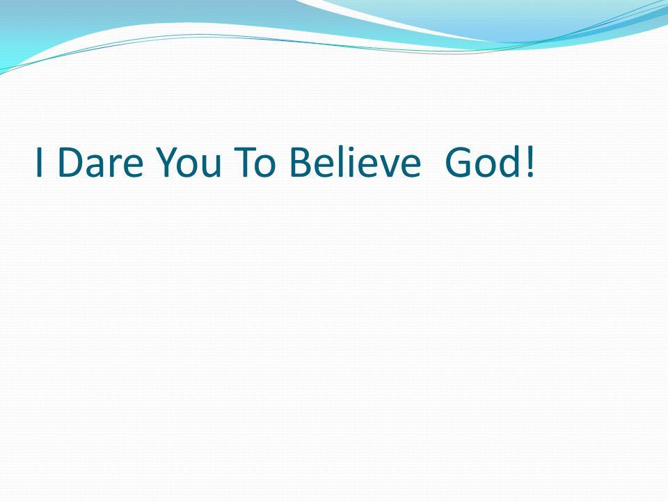 I Dare You To Believe God!