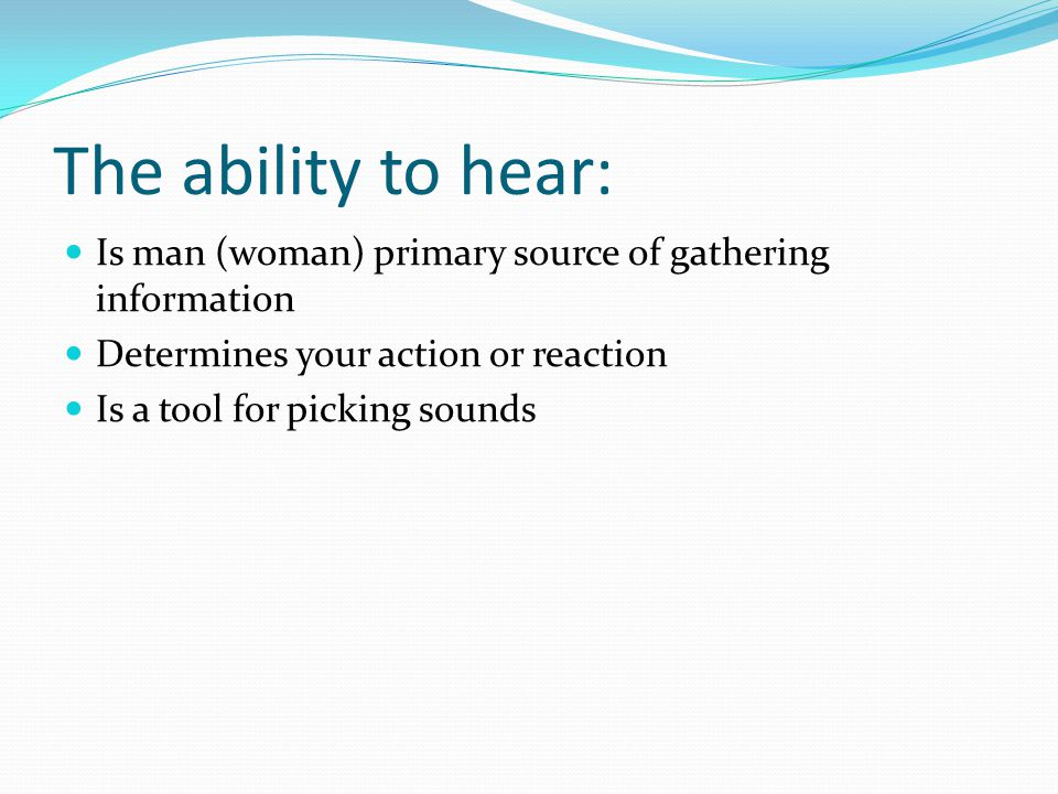 The ability to hear: Is man (woman) primary source of gathering information. Determines your action or reaction.
