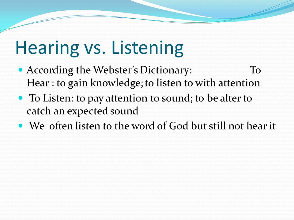 Hearing vs. Listening According the Webster's Dictionary: To Hear : to gain knowledge; to listen to with attention.