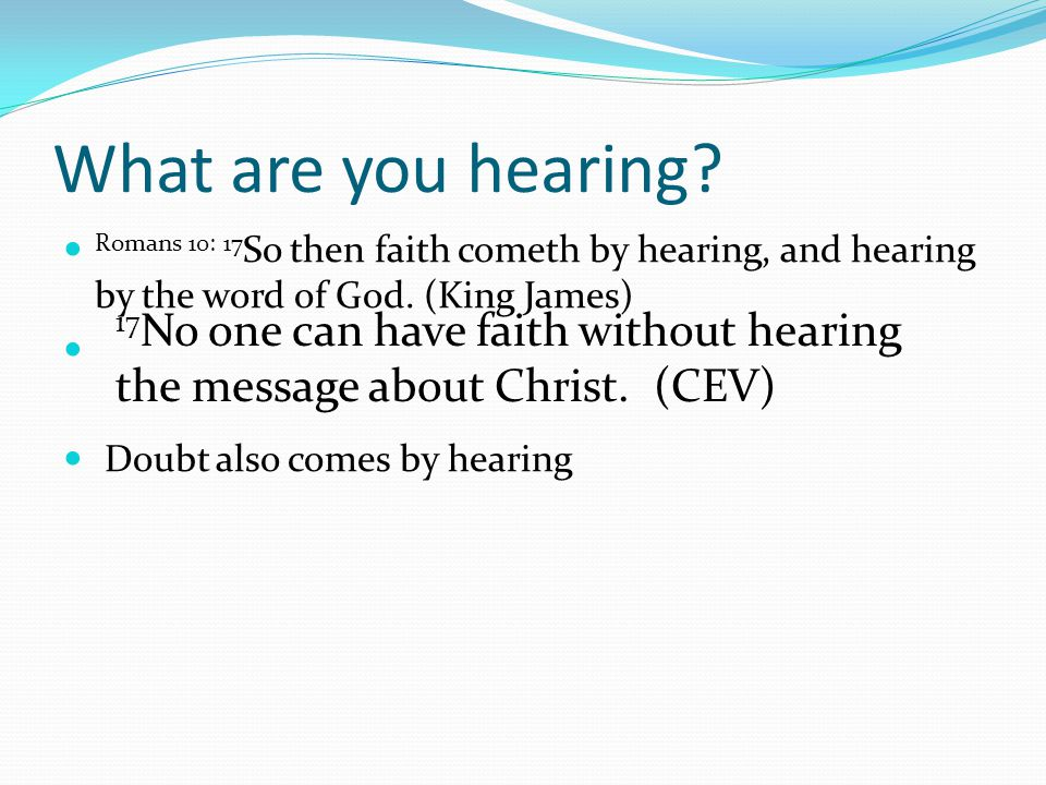 What are you hearing Romans 10: 17So then faith cometh by hearing, and hearing by the word of God. (King James)