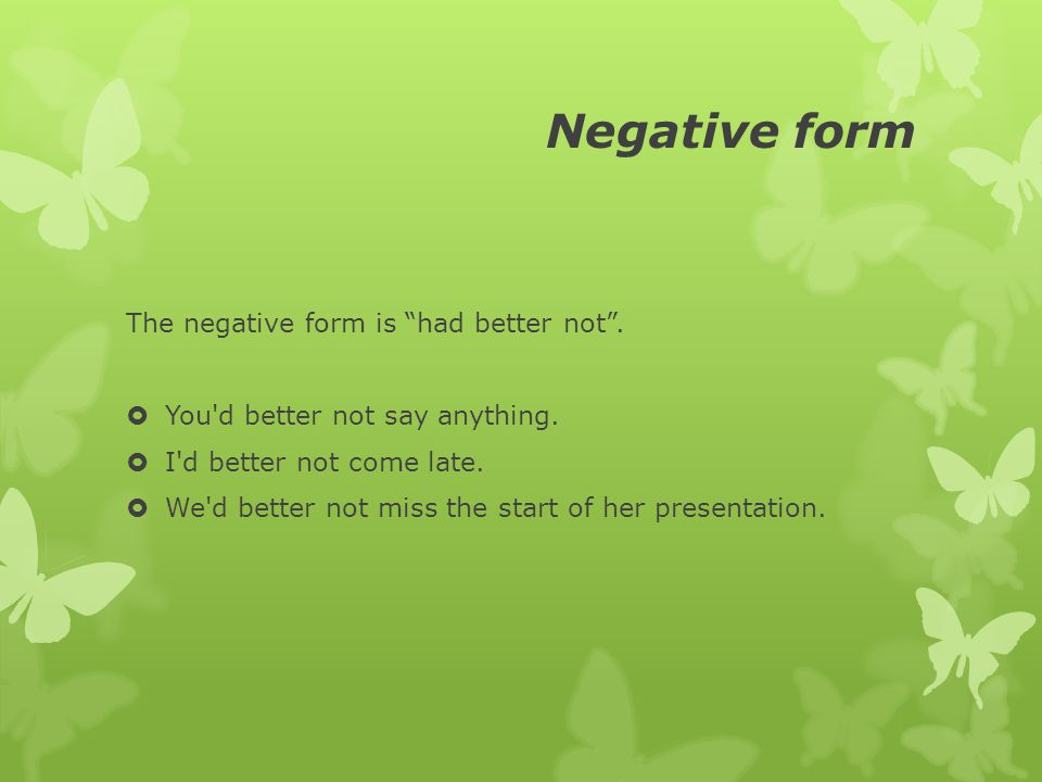 Negative form The negative form is had better not .
