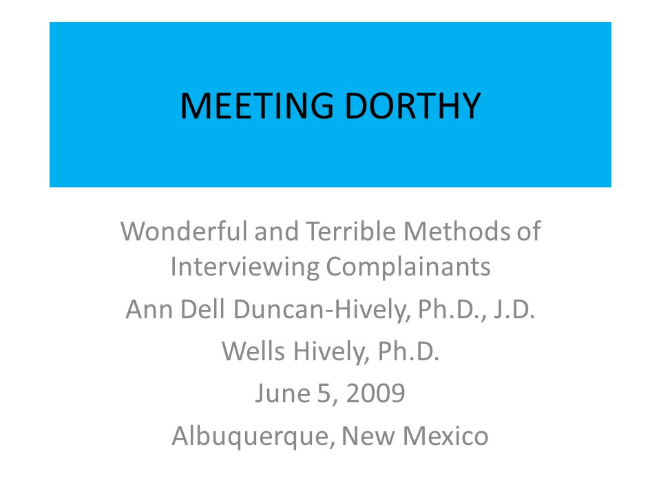 MEETING DORTHY Wonderful and Terrible Methods of Interviewing Complainants. Ann Dell Duncan-Hively, Ph.D., J.D.