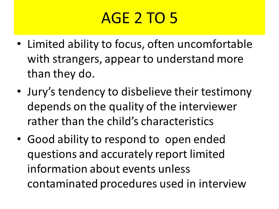 AGE 2 TO 5 Limited ability to focus, often uncomfortable with strangers, appear to understand more than they do.