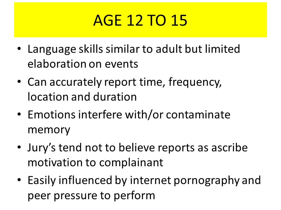 AGE 12 TO 15 Language skills similar to adult but limited elaboration on events. Can accurately report time, frequency, location and duration.