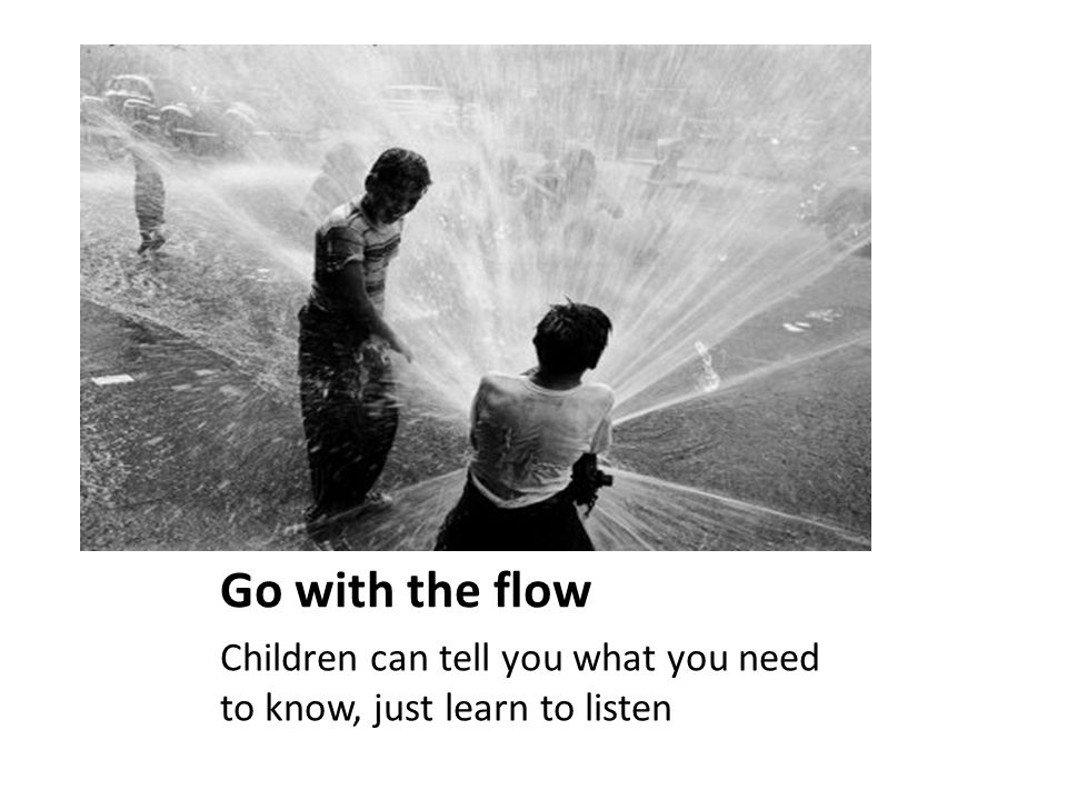 Go with the flow Children can tell you what you need to know, just learn to listen